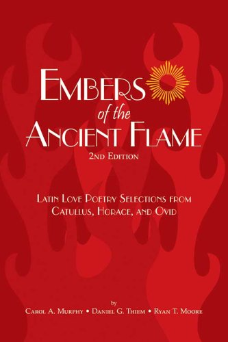 Embers of the Ancient Flame: Latin Love Poetry Selections from Catullus, Horace, And Ovid