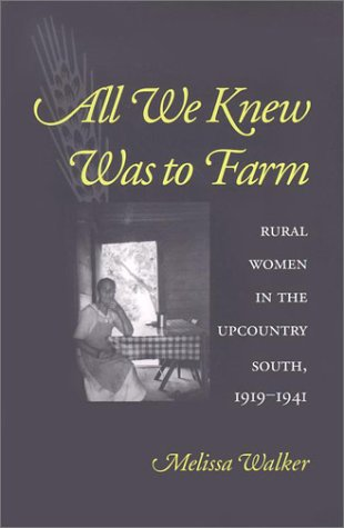 All We Knew Was to Farm: Rural Women in the Upcountry South, 1919-1941 (Revisiting Rural America)