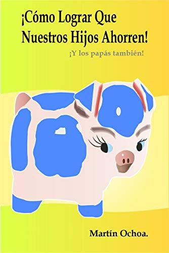 Como lograr que nuestros hijos ahorren.: ¡Y los papás también! (Spanish Edition)