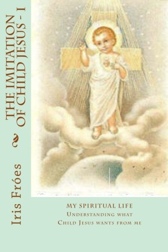 Download My Spiritual Life: Understanding what Child Jesus wants from me (The Imitation of Child Jesus - A child's reading of The Imitation of Christ) (Volume 1) pdf epub
