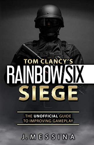 Tom Clancys Rainbow Six Siege: The Unofficial Guide to Improving Gameplay: Color Edition