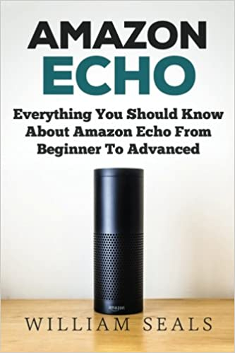 Amazon Echo: Everything You Should Know About Amazon Echo From Beginner To Advanced