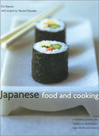 Japanese Food and Cooking: A Timeless Cuisine: The Traditions, Techniques, Ingredients and Recipes by Emi Kasuko
