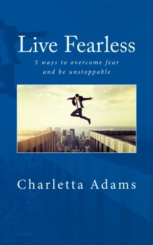 Live Fearless  5 Ways To Overcome Fear And Be Unstoppable