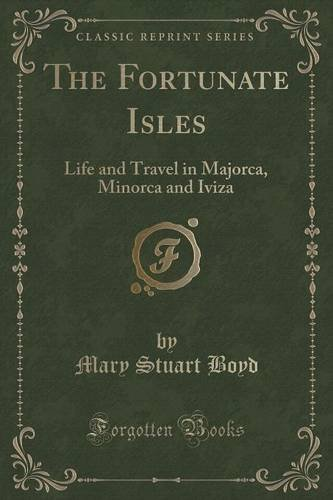 Read Online The Fortunate Isles: Life and Travel in Majorca, Minorca and Iviza (Classic Reprint) ebook