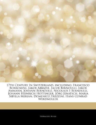 Articles On 17th Century In Switzerland, including: Francesco Borromini, Jakob Abbadie, Jacob Bernoulli, Jakob Ammann, Johann Bernoulli, Nicolaus I ... Jörg Jenatsch, Maria Sibylla Merian