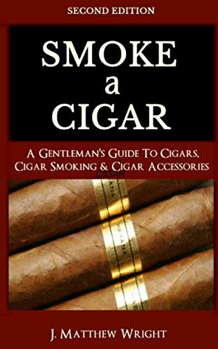 Smoke A Cigar: A Gentleman's Quick & Easy Guide To Cigars, Cigar Smoking & Cigar Accessories (Tips for Beginners) - SECOND EDITION by J. Matthew Wright