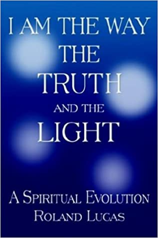 I Am The Way The Truth And The Light: Roland Lucas: 9781932303650:  Amazon.com: Books