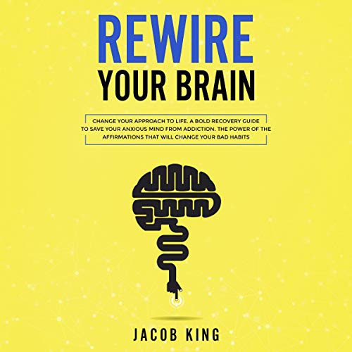 Rewire Your Brain: Change Your Approach to Life. A Bold Recovery Guide to Save Your Anxious Mind from Addiction. The Power of the Affirmations That Will Change Your Bad Habits