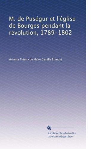 M. de Puségur et l'église de Bourges pendant la révolution, 1789-1802 (French Edition) (Camille Pendant)