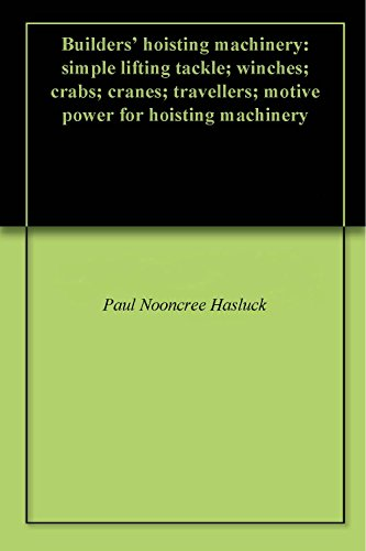 (Builders' hoisting machinery: simple lifting tackle; winches; crabs; cranes; travellers; motive power for hoisting machinery)