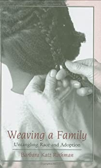 Weaving a Family: Untangling Race and Adoption by [Rothman, Barbara Katz]