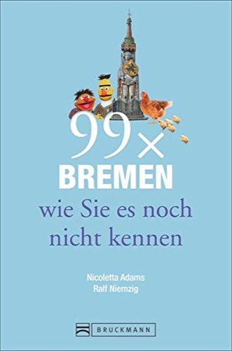 Bruckmann Reiseführer: 99 x Bremen wie Sie es noch nicht kennen. 99x Kultur, Natur, Essen und Hotspots abseits der bekannten Highlights.