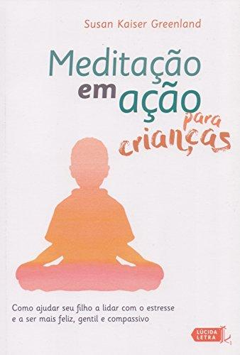 Meditação em Ação Para Crianças. Como Ajudar Seu Filho a Lidar com o Estresse e a Ser Mais Feliz, Gentil e Compassivo