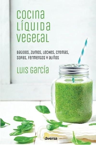 Cocina líquida vegetal: Batidos, zumos, leches, cremas, sopas ...