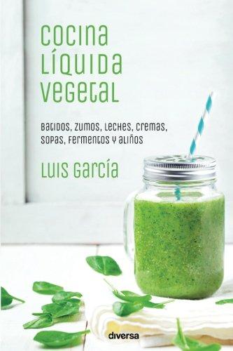 Cocina liquida vegetal: Batidos, zumos, leches, cremas, sopas, fermentos y aliños (Spanish Edition) [Luis Garcia] (Tapa Blanda)