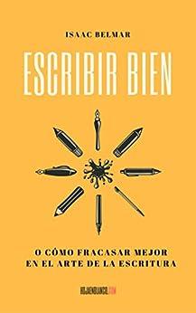 Escribir bien: O cómo fracasar mejor en el arte de la escritura (Spanish Edition) by [Belmar, Isaac]