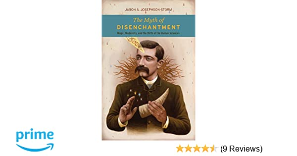 The Myth of Disenchantment: Magic, Modernity, and the Birth of the
