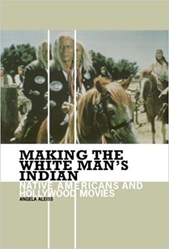 Making the White Man\'s Indian: Native Americans and Hollywood Movies ...