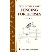 Build the Right Fencing for Horses: Storey's Country Wisdom Bulletin A-193 (Storey Country Wisdom Bulletin, A-193)