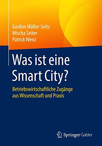 Was ist eine Smart City?: Betriebswirtschaftliche Zugänge aus Wissenschaft und Praxis Taschenbuch – 11. Mai 2016 Gordon Müller-Seitz Mischa Seiter Patrick Wenz Springer Gabler