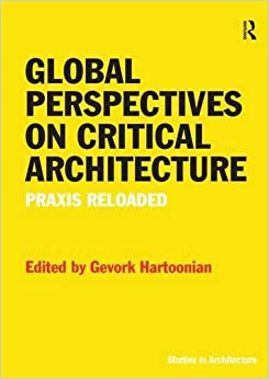 Global Perspectives on Critical Architecture: Praxis Reloaded (Ashgate Studies in Architecture)
