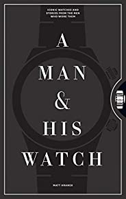 A Man & His Watch: Iconic Watches and Stories from the Men Who Wore