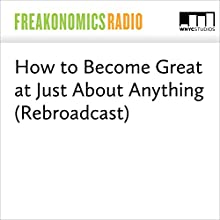 How to Become Great at Just About Anything (Rebroadcast) Miscellaneous by Stephen J. Dubner