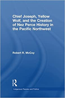 Book Chief Joseph, Yellow Wolf and the Creation of Nez Perce History in the Pacific Northwest (Indigenous Peoples and Politics)