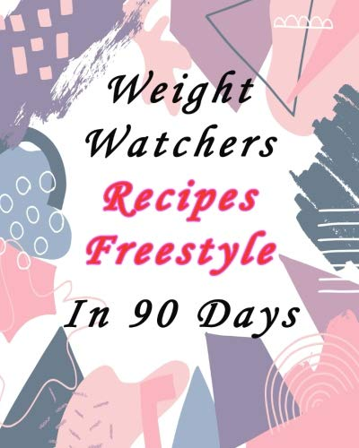 Weight Watchers Recipes Freestyle in 90 days: Easy Recipes With Smart Points to Lose Weight Fast with Calorie Counter to Track Nutrition by Karen Weaver