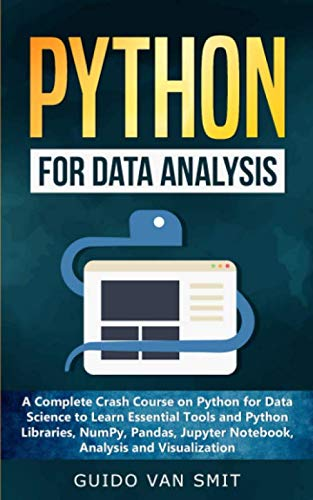 Python for Data Analysis: A Complete Crash Course on Python for Data Science to Learn Essential Tools and Python Libraries, NumPy, Pandas, Jupyter Notebook, Analysis and Visualization