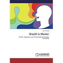 Breath Is Master: Health, Happiness and Transcendence through Breathing