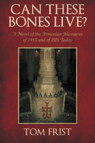 Can These Bones Live?: A Novel of the Armenian Massacres of 1915 and of ISIS Today