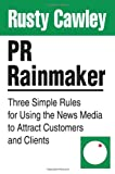 PR Rainmaker: Three Simple Rules for Using the News Media to Attract Customers and Clients