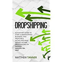 Dropshipping: Quickstart Guide to Start a Dropshipping Business, Find Profitable Niches and Make Passive Income Dropshipping on Shopify, Amazon FBA, Ebay