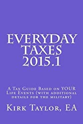 Everyday Taxes 2015.1: A Tax Guide based on Your Life Events (with Military Details Added) by Kirk A Taylor EA (2015-11-16)