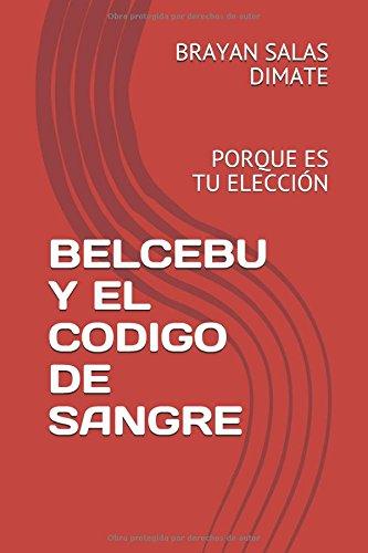 BELCEBU Y EL CODIGO DE SANGRE: PORQUE ES TU ELECCION (EL PRINCIPIO DEL FIN) (Spanish Edition) [AUT BRAYAN  ANDRES SALAS DIMATE BAS] (Tapa Blanda)