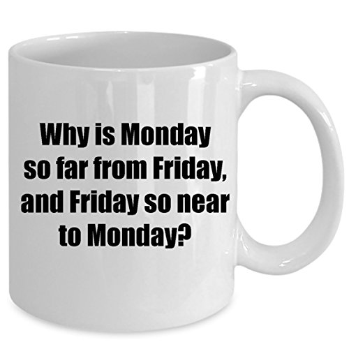 - WHY IS MONDAY SO FAR FROM FRIDAY coffee mug - Funny cup as seen on t shirt or some grumpy garfield cat poster - Cool birthday gift & christmas present idea in office party for your mom, dad, coworkers