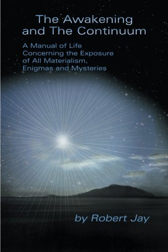 Read Online The Awakening and The Continuum: A Manual of Life Concerning the Exposure of All Materialism, Enigmas and Mysteries PDF