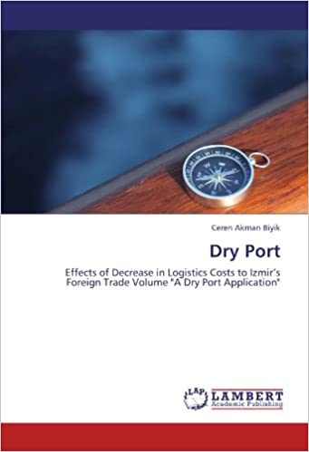 Book Dry Port: Effects of Decrease in Logistics Costs to Izmir's Foreign Trade Volume 'A Dry Port Application'