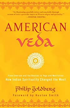American Veda: From Emerson and the Beatles to Yoga and Meditation How Indian Spirituality Changed the West by [Goldberg, Philip]