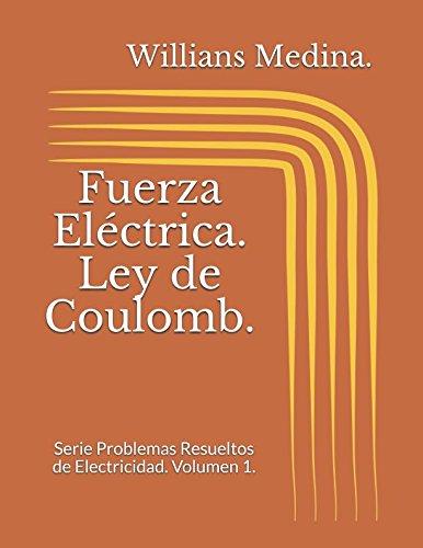 Fuerza Electrica. Ley de Coulomb.: Serie Problemas Resueltos de Electricidad. Volumen 1. (Spanish Edition) [Willians Medina.] (Tapa Blanda)