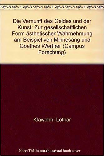 Die Vernunft Des Geldes Und Der Kunst: Zur Gesellschaftlichen Form  ästhetischer Wahrnehmung Am Beispiel Von Minnesang Und Goethes Werther  (Campus ...