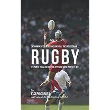 Entraînement de Résistance Mentale Très Poussé pour le Rugby: Utiliser la Visualisation pour Atteindre Votre Potentiel Réel (French Edition)