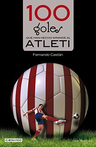 Descargar Libro 100 Goles Que Han Hecho Grande Al Atleti Fernando Castán