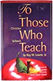 To Those Who Teach in Christian Schools, Lowrie, Roy W., Jr. and Lowrie Nason, Janet, 1583310010