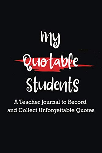 My Quotable Students: A Teacher Notebook  to Record and Collect Unforgettable Quotes Journal , Lined Notebook/Journal For Coworkers, Colleagues and ... Office Gag Gift, Women,Men,Coworkers,Friends