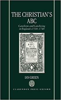 The Christian's ABC: Catechisms and Catechizing in England c. 1530-1740