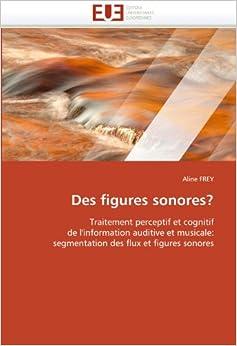 Des figures sonores?: Traitement perceptif et cognitif de l'information auditive et musicale: segmentation des flux et figures sonores (Omn.Univ.Europ.)