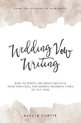 Wedding Vow Writing: How to write the most original, tear-inducing, non-boring wedding vows of all time